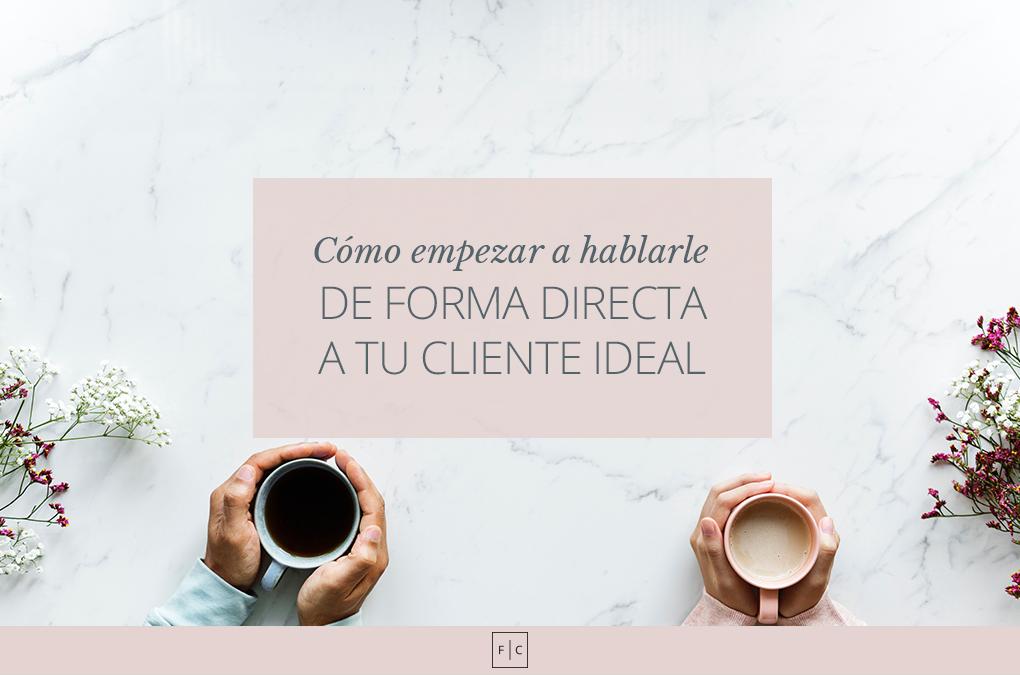 Cómo empezar a hablarle de forma directa a tu cliente ideal